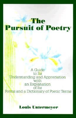 The Pursuit of Poetry: A Guide to Its Understanding and Appreciation with an Explanation of Its Forms and a Dictionary of Poetic Terms