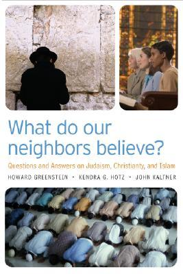 What Do Our Neighbors Believe?: Questions and Answers about Judaism, Christianity, and Islam