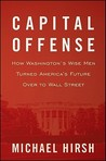 Capital Offense: How Washington's Wise Men Turned America's Future Over to Wall Street