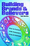 Building Brands & Believers: How to Connect with Consumers Using Archetypes
