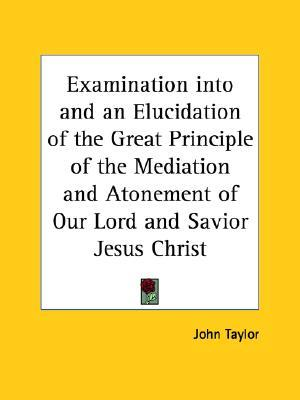 Examination Into and an Elucidation of the Great Principle of... by John  Taylor