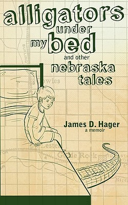 Alligators Under My Bed and Other Nebraska Tales by James D. Hager