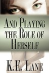 And Playing the Role of Herself by K.E. Lane