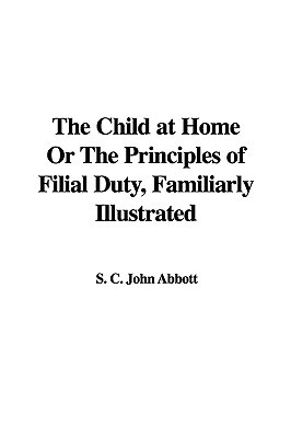 The Child at Home or the Principles of Filial Duty, Familiarly Illustrated