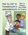 """The """"O, My"""" in Tonsillectomy & Adenoidectomy: How to Prepare Your Child for Surgery, a Parent's Manual"""