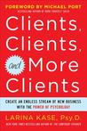 Clients, Clients, and More Clients: Create an Endless Stream of New Business with the Power of Psychology