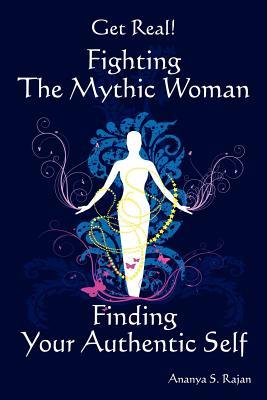 Get Real! Fighting the Mythic Woman Finding Your Authentic Self by Ananya S. Rajan