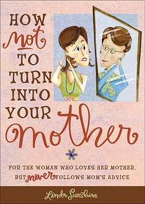 How Not to Turn into Your Mother: For the Woman Who Loves Her Mother but Never Follows Mom