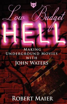 Low Budget Hell Making Underground Movies with John Waters by Robert G. Maier