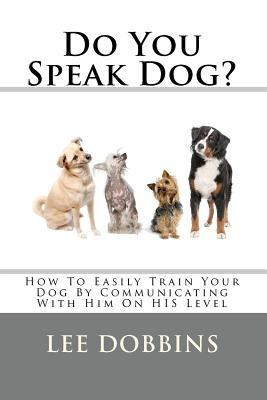 Do You Speak Dog?: How to Easily Train Your Dog by Communicating with Him on His Level