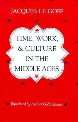 Time, Work, and Culture in the Middle Ages by Jacques Le Goff