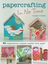 Papercrafting in No Time: 50 Inspirational Projects Crafted from Paper (In No Time (Cico Books))