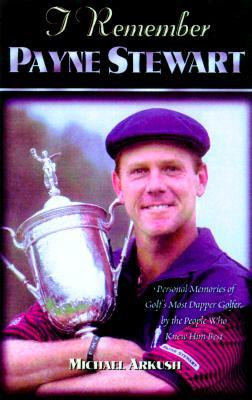 I Remember Payne Stewart: Personal Memories of Golf's Most Dapper Champion by the People Who Knew Him Best