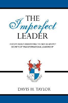 The Imperfect Leader: A Story about Discovering the Not-So-Secret Secrets of Transformational Leadership