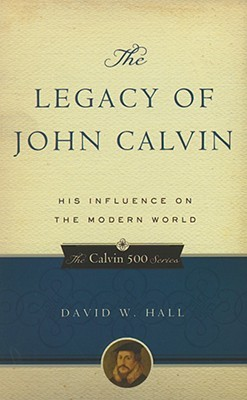 The Legacy of John Calvin: His Influence on the Modern World