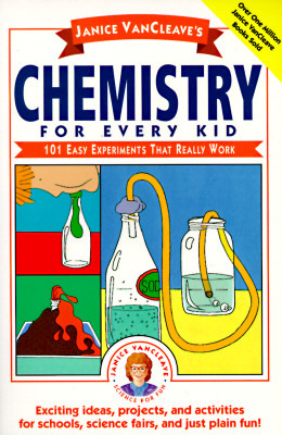 Janice VanCleave's Chemistry for Every Kid: 101 Easy Experiments That Really Work