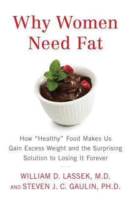Why Women Need Fat: How Healthy Food Makes Us Gain Excess Weight and the Surprising Solution to Lo sing It Forever  by  William D. Lassek
