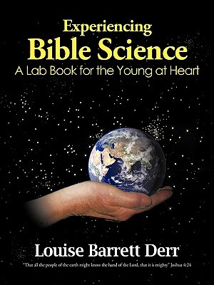 Experiencing Bible Science: A Lab Book for the Young at Heart Louise Barrett Derr