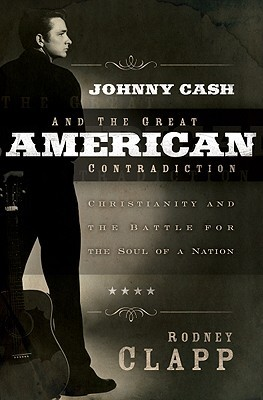 Johnny Cash and the Great American Contradiction by Rodney Clapp