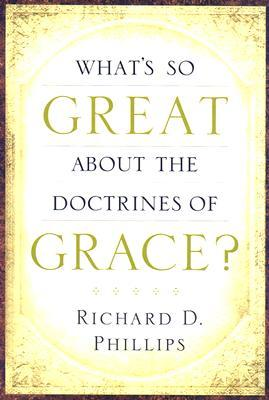 What's So Great about the Doctrines of Grace? by Richard D. Phillips