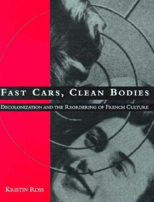 Fast Cars, Clean Bodies: Decolonization and the Reordering of French Culture