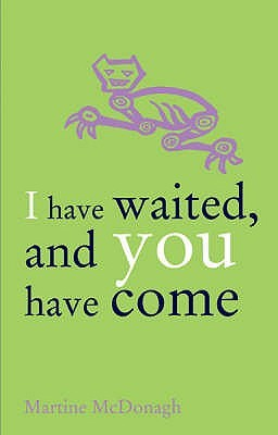 I Have Waited, And You Have Come by Martine McDonagh