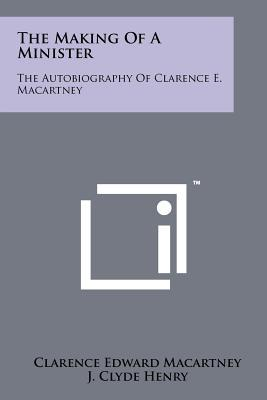 The Making of a Minister: The Autobiography of Clarence E. Macartney