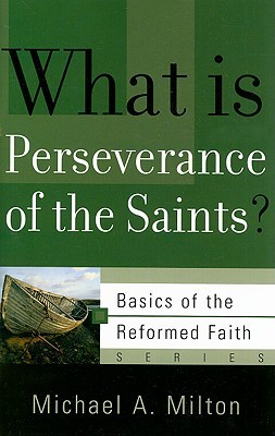 What Is Perseverance of the Saints? (Basics of the Faith) by Michael A. Milton