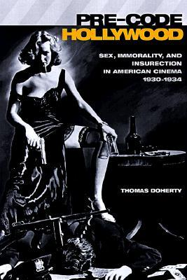 Pre-Code Hollywood: Sex, Immorality, and Insurrection in American Cinema 1930-1934 Thomas Doherty