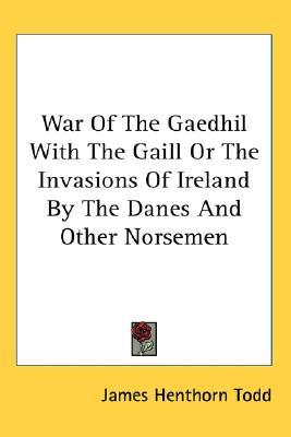 War of the Gaedhil with the Gaill or the Invasions of Ireland... by James Henthorn Todd