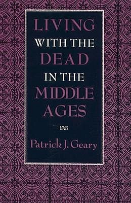 Living with the Dead in the Middle Ages by Patrick J. Geary