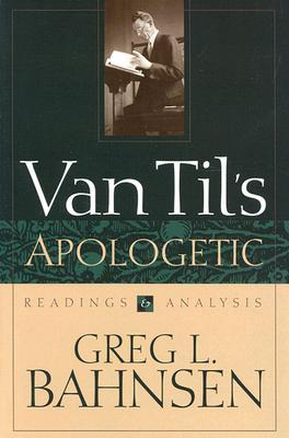 Van Til's Apologetic, Readings and Analysis by Greg L. Bahnsen