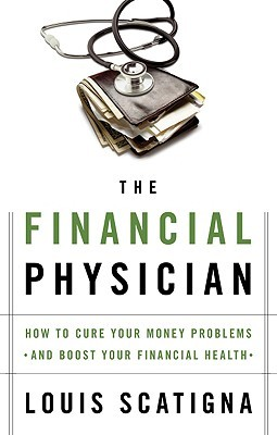 The Financial Physician: How to Cure Your Money Problems and Boost Your Financial Health  by  Louis Scatigna