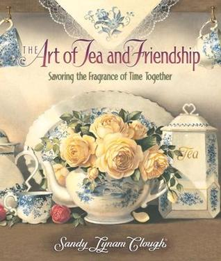 Get The Art of Tea and Friendship: Savoring the Fragrance of Time Together PDF by Sandy Lynam Clough