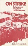 On Strike: Six Key Labour Struggles in Canada 1919-1949