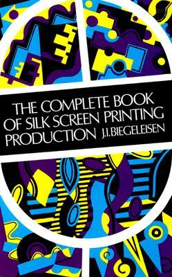 The Complete Book of Silk Screen Printing Production by J.I. Biegeleisen