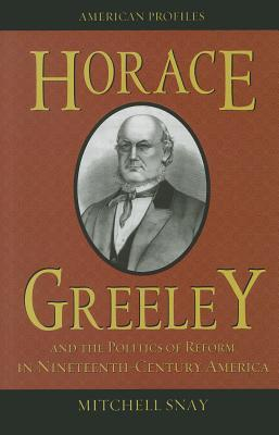 Horace Greeley and the Politics of Reform in Nineteenth-Centu... by Mitchell Snay