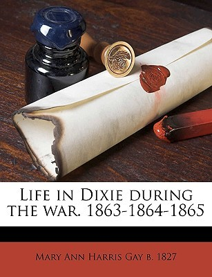 Life in Dixie During the War. 1863-1864-1865 by Mary Ann Harris Gay