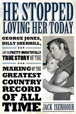 He Stopped Loving Her Today: George Jones, Billy Sherrill, and the Pretty-Much Totally True Story of the Making of the Greatest Country Record of All Time