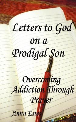 Letters to God, on a Prodigal Son: Overcoming Addiction Through Prayer