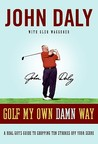 Golf My Own Damn Way: A Real Guy's Guide to Chopping Ten Strokes Off Your Score