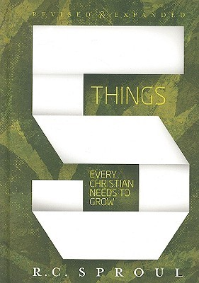 Five Things Every Christian Needs To Grow, Revised &amp; Expanded by R.C. Sproul