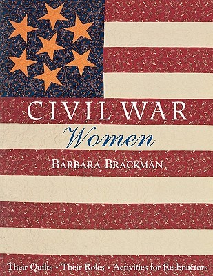 Civil War Women: Their Quilts, Their Roles &amp; Activities for Re-Enactors