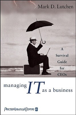 Managing IT as a Business: A Survival Guide for CEOs