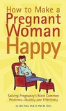 How to Make a Pregnant Woman Happy: Solving Pregnancy's Most Common Problems - Quickly and Effectively