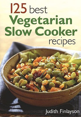 125 Best Vegetarian Slow Cooker Recipes by Judith Finlayson