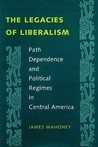 The Legacies of Liberalism: Path Dependence and Political Regimes in Central America