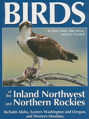 Birds of the Inland Northwest and Northern Rockies: Includes Idaho, Eastern Washington and Oregon, and Western Montana