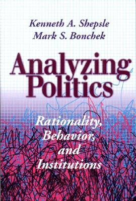 Analyzing Politics: Rationality, Behavior and Instititutions The New Institutionalism in American Politics