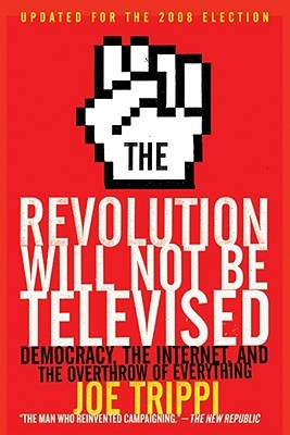 The Revolution Will Not Be Televised Revised Ed: Democracy, the Internet, and the Overthrow of Everything